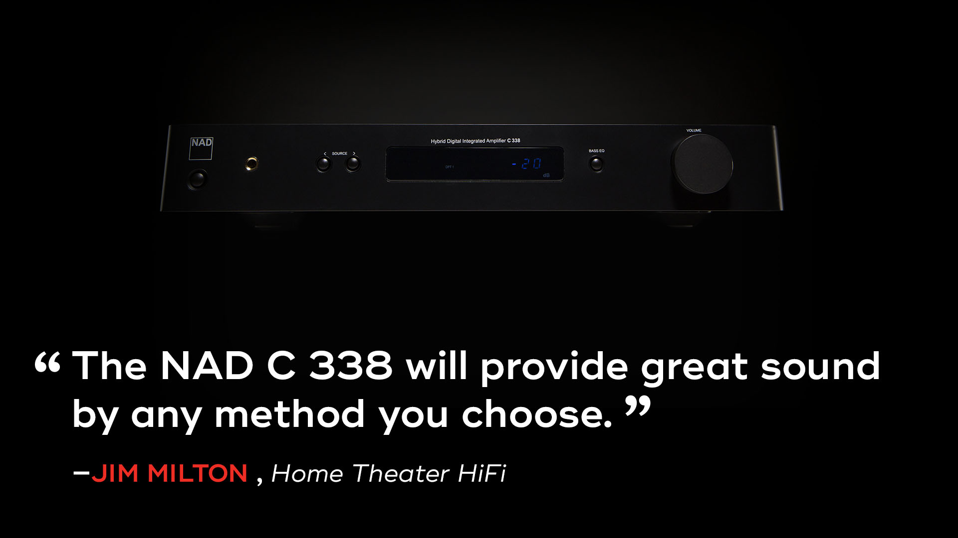 "Quote by Jim Milton of Home Theatre HiFi: ""The NAD C 338 will provide great sound by any method you choose."""
